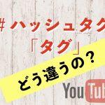 YouTubeのハッシュタグとタグの違い